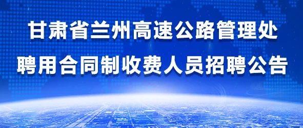 甘肃省兰州高速公路管理处聘用合同制收费人员招聘公告