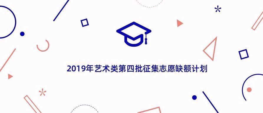 2019年艺术类第四批征集志愿缺额计划
