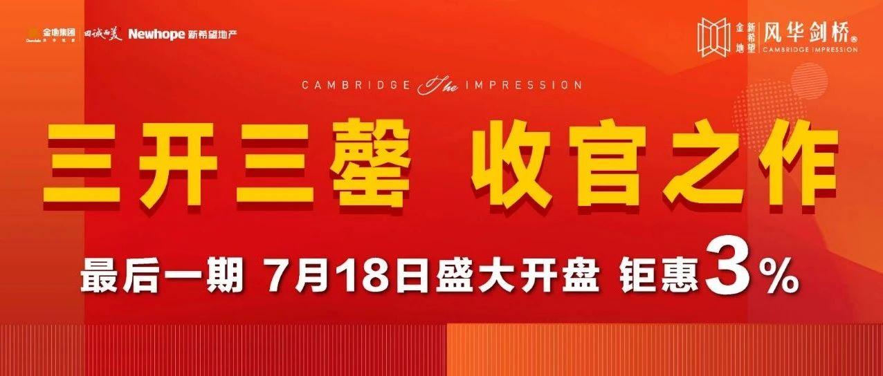 三开三罄,收官之作!7月18日风华剑桥最后一期开盘,钜惠3%!