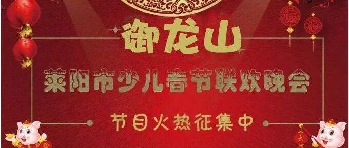 御龙山2019年莱阳市少儿春节联欢晚会节目火热征集中......