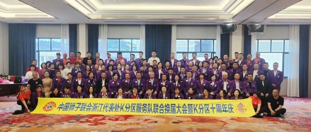 中国狮子联会浙江代表处K分区举办2021-2022年度联合换届大会暨十周年庆典圆满举行!