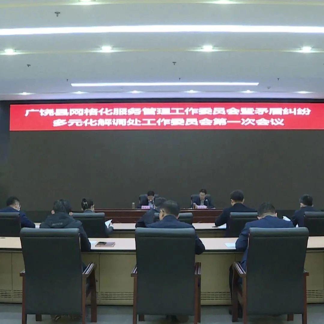 我县召开网格化服务管理工作委员会暨矛盾纠纷多元化解调处工作委员会第一次全体会议