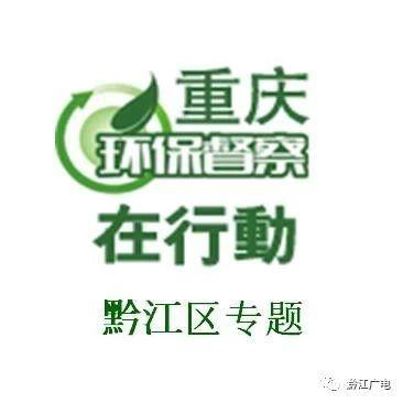 【重庆环保督察在行动・黔江区专题】保卫碧水蓝天,黔江在行动!