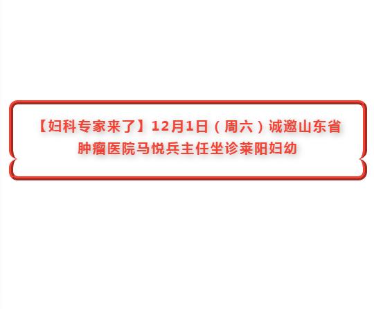 【妇科专家来了】12月1日(周六)诚邀山东省肿瘤医院马悦兵主任坐诊莱阳妇幼
