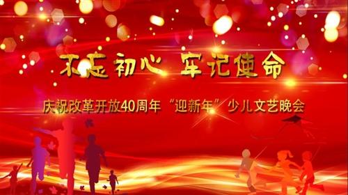"""""""不忘初心 牢记使命""""——庆祝改革开放40周年 """"迎新年""""少儿文艺晚会"""