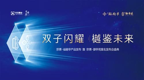 京博·福樾亭產品發布 暨 京博·御亭苑案名發布會盛典